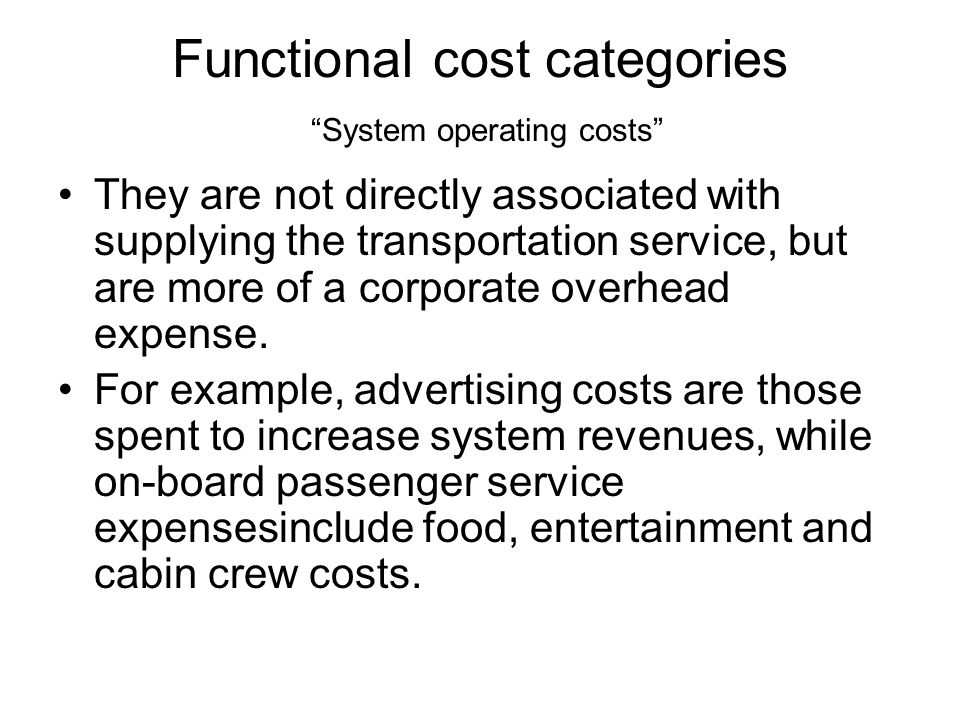 Functional cost categories System operating costs They are not directly associated with supplying the transportation service, but are more of a corporate overhead expense.