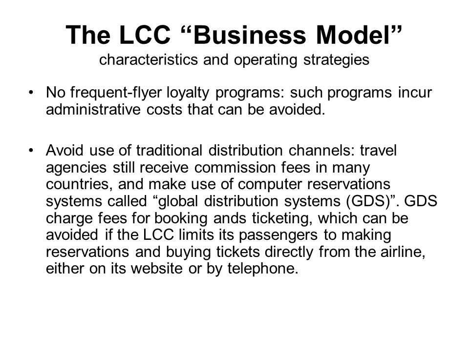 The LCC Business Model characteristics and operating strategies No frequent-flyer loyalty programs: such programs incur administrative costs that can be avoided.