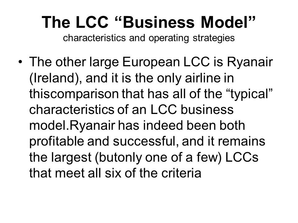 The LCC Business Model characteristics and operating strategies The other large European LCC is Ryanair (Ireland), and it is the only airline in thiscomparison that has all of the typical characteristics of an LCC business model.Ryanair has indeed been both profitable and successful, and it remains the largest (butonly one of a few) LCCs that meet all six of the criteria