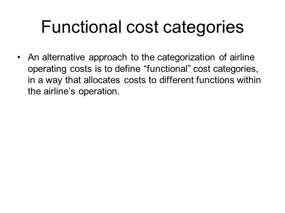 Functional cost categories An alternative approach to the categorization of airline operating costs is to define functional cost categories, in a way that allocates costs to different functions within the airlines operation.