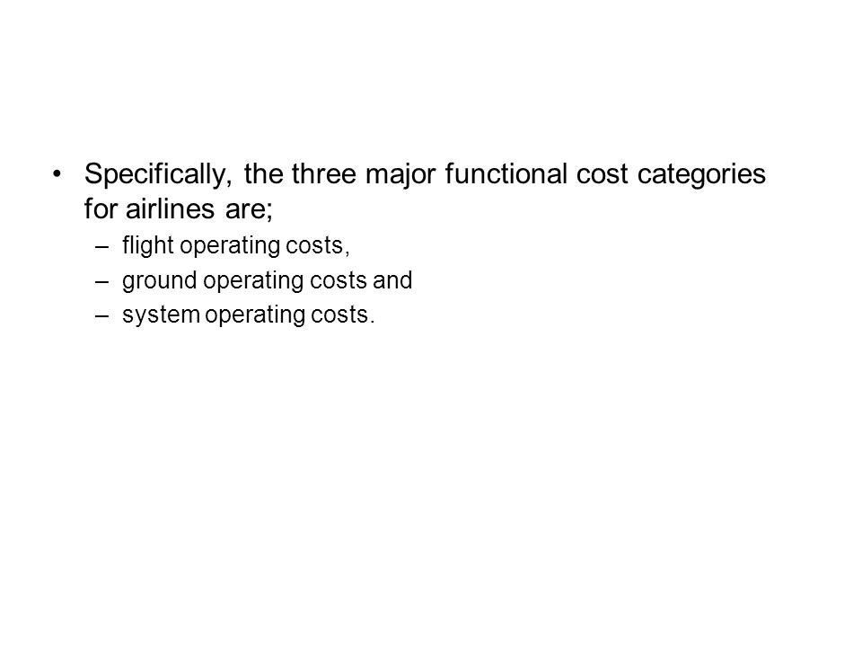 Specifically, the three major functional cost categories for airlines are; –flight operating costs, –ground operating costs and –system operating costs.