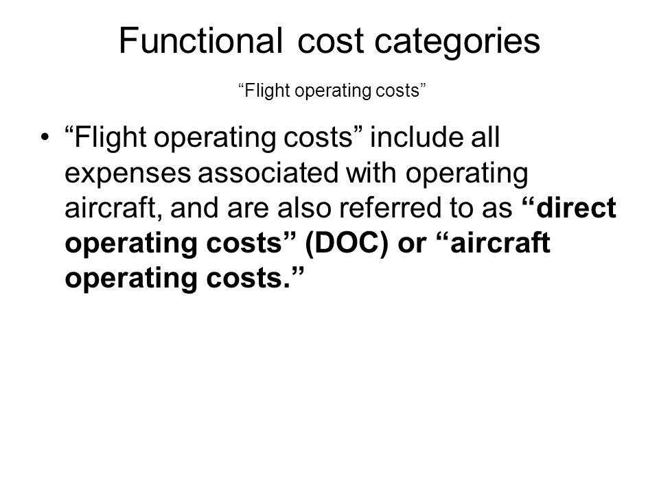 Functional cost categories Flight operating costs Flight operating costs include all expenses associated with operating aircraft, and are also referred to as direct operating costs (DOC) or aircraft operating costs.