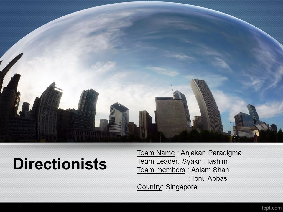 Directionists Team Name : Anjakan Paradigma Team Leader: Syakir Hashim Team members : Aslam Shah : Ibnu Abbas Country: Singapore