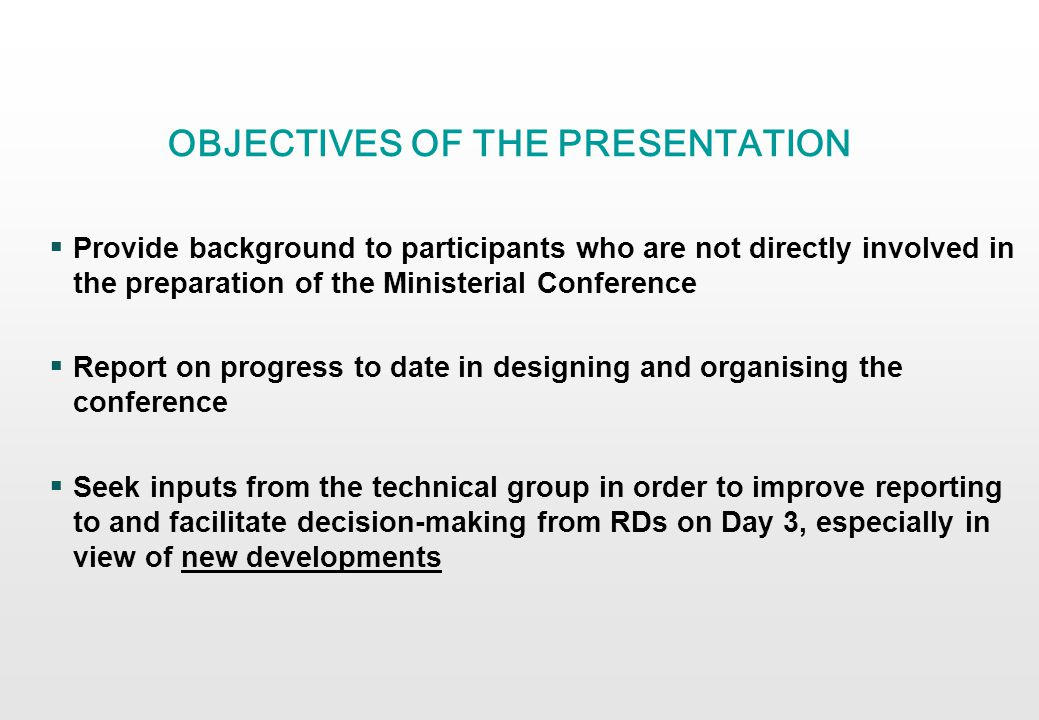 OBJECTIVES OF THE PRESENTATION Provide background to participants who are not directly involved in the preparation of the Ministerial Conference Report on progress to date in designing and organising the conference Seek inputs from the technical group in order to improve reporting to and facilitate decision-making from RDs on Day 3, especially in view of new developments