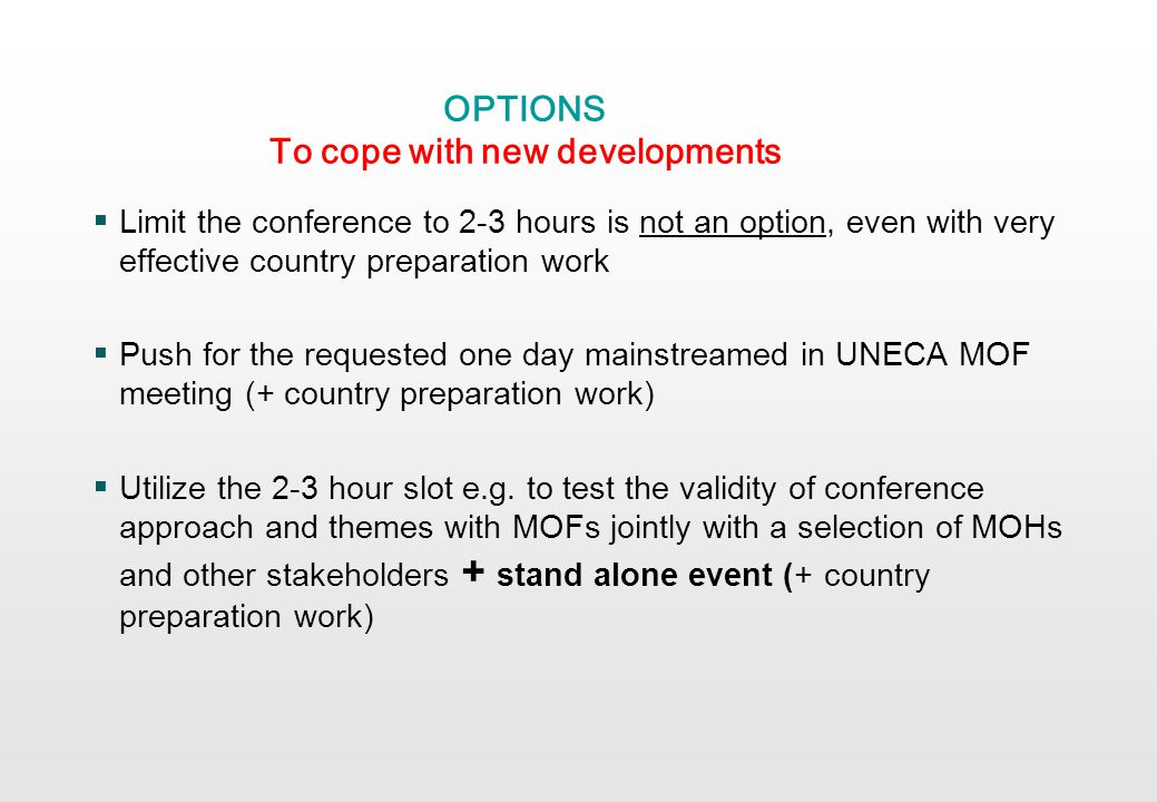 OPTIONS To cope with new developments Limit the conference to 2-3 hours is not an option, even with very effective country preparation work Push for the requested one day mainstreamed in UNECA MOF meeting (+ country preparation work) Utilize the 2-3 hour slot e.g.
