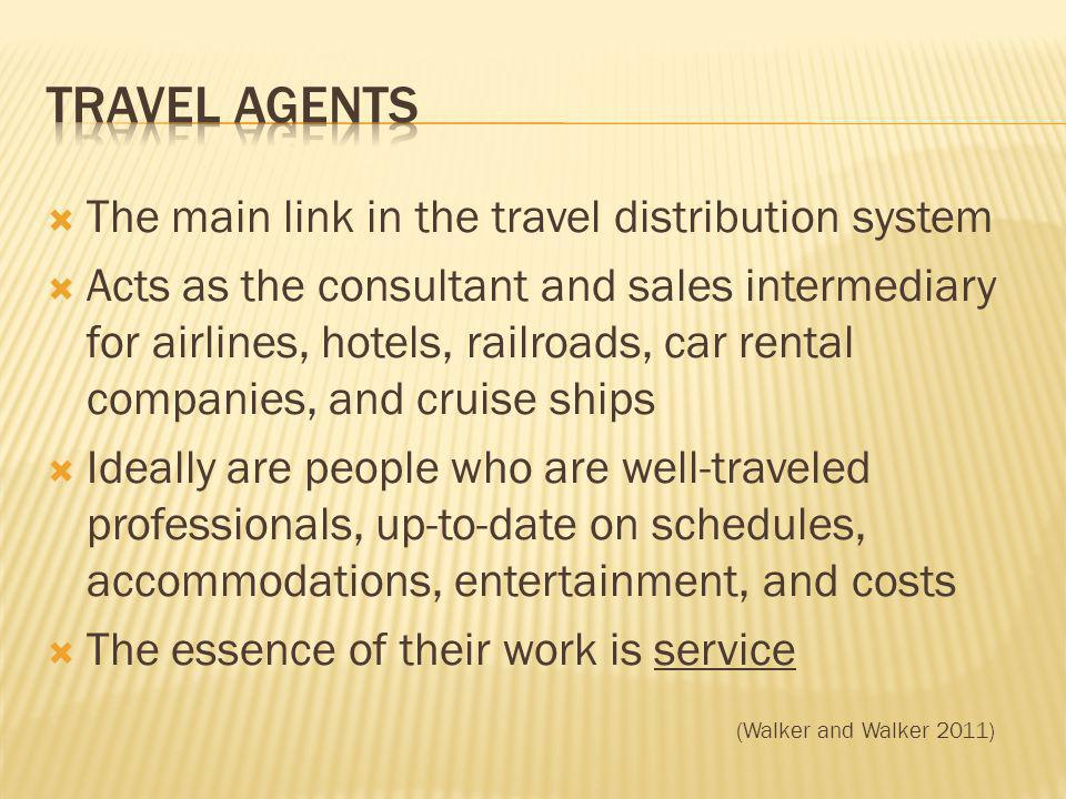 The main link in the travel distribution system Acts as the consultant and sales intermediary for airlines, hotels, railroads, car rental companies, and cruise ships Ideally are people who are well-traveled professionals, up-to-date on schedules, accommodations, entertainment, and costs The essence of their work is service (Walker and Walker 2011)