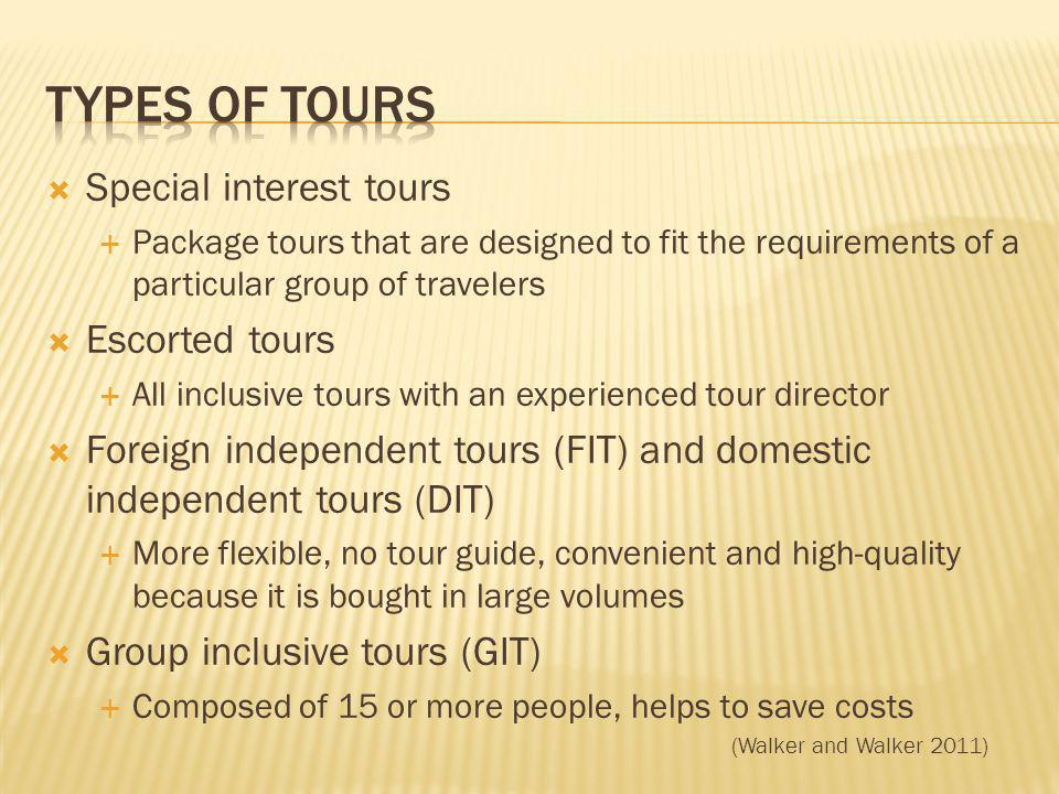 Special interest tours Package tours that are designed to fit the requirements of a particular group of travelers Escorted tours All inclusive tours with an experienced tour director Foreign independent tours (FIT) and domestic independent tours (DIT) More flexible, no tour guide, convenient and high-quality because it is bought in large volumes Group inclusive tours (GIT) Composed of 15 or more people, helps to save costs (Walker and Walker 2011)