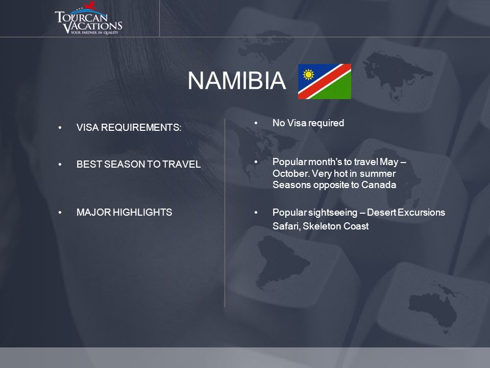 NAMIBIA VISA REQUIREMENTS: BEST SEASON TO TRAVEL MAJOR HIGHLIGHTS No Visa required Popular month s to travel May – October.