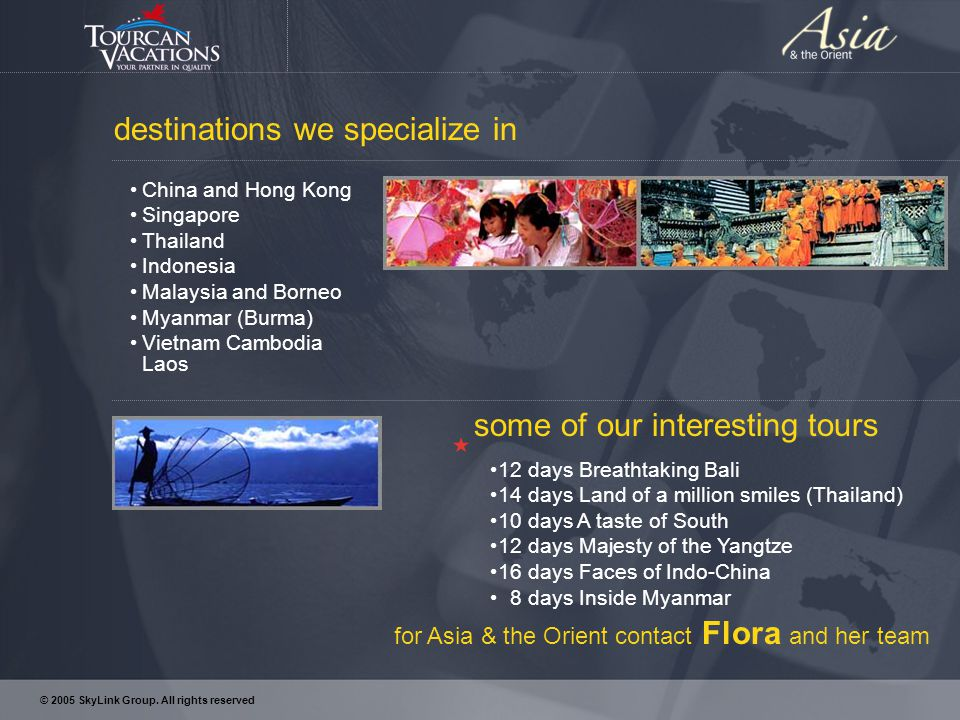 destinations we specialize in China and Hong Kong Singapore Thailand Indonesia Malaysia and Borneo Myanmar (Burma) Vietnam Cambodia Laos some of our interesting tours 12 days Breathtaking Bali 14 days Land of a million smiles (Thailand) 10 days A taste of South 12 days Majesty of the Yangtze 16 days Faces of Indo-China 8 days Inside Myanmar for Asia & the Orient contact Flora and her team © 2005 SkyLink Group.