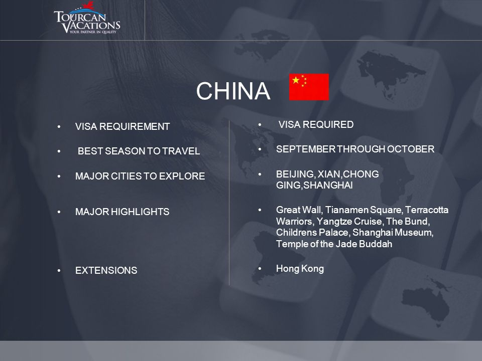 CHINA VISA REQUIREMENT BEST SEASON TO TRAVEL MAJOR CITIES TO EXPLORE MAJOR HIGHLIGHTS EXTENSIONS VISA REQUIRED SEPTEMBER THROUGH OCTOBER BEIJING, XIAN,CHONG GING,SHANGHAI Great Wall, Tianamen Square, Terracotta Warriors, Yangtze Cruise, The Bund, Childrens Palace, Shanghai Museum, Temple of the Jade Buddah Hong Kong