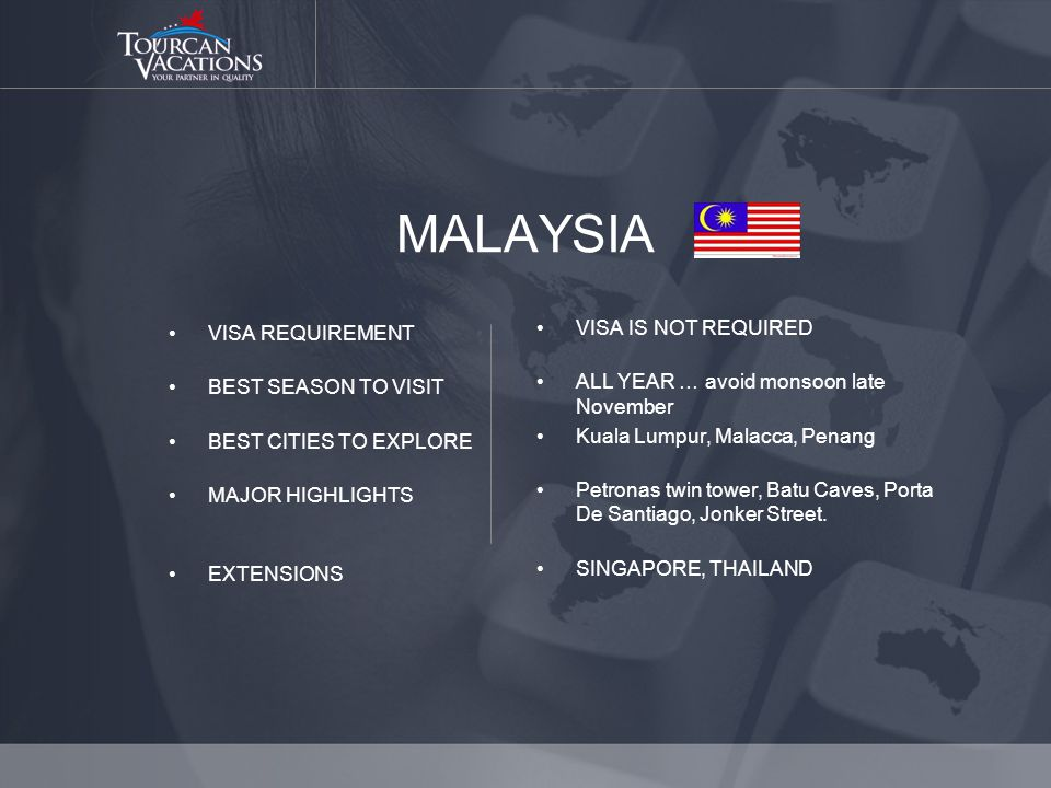 MALAYSIA VISA REQUIREMENT BEST SEASON TO VISIT BEST CITIES TO EXPLORE MAJOR HIGHLIGHTS EXTENSIONS VISA IS NOT REQUIRED ALL YEAR … avoid monsoon late November Kuala Lumpur, Malacca, Penang Petronas twin tower, Batu Caves, Porta De Santiago, Jonker Street.