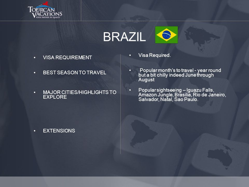 BRAZIL VISA REQUIREMENT BEST SEASON TO TRAVEL MAJOR CITIES/HIGHLIGHTS TO EXPLORE EXTENSIONS Visa Required.