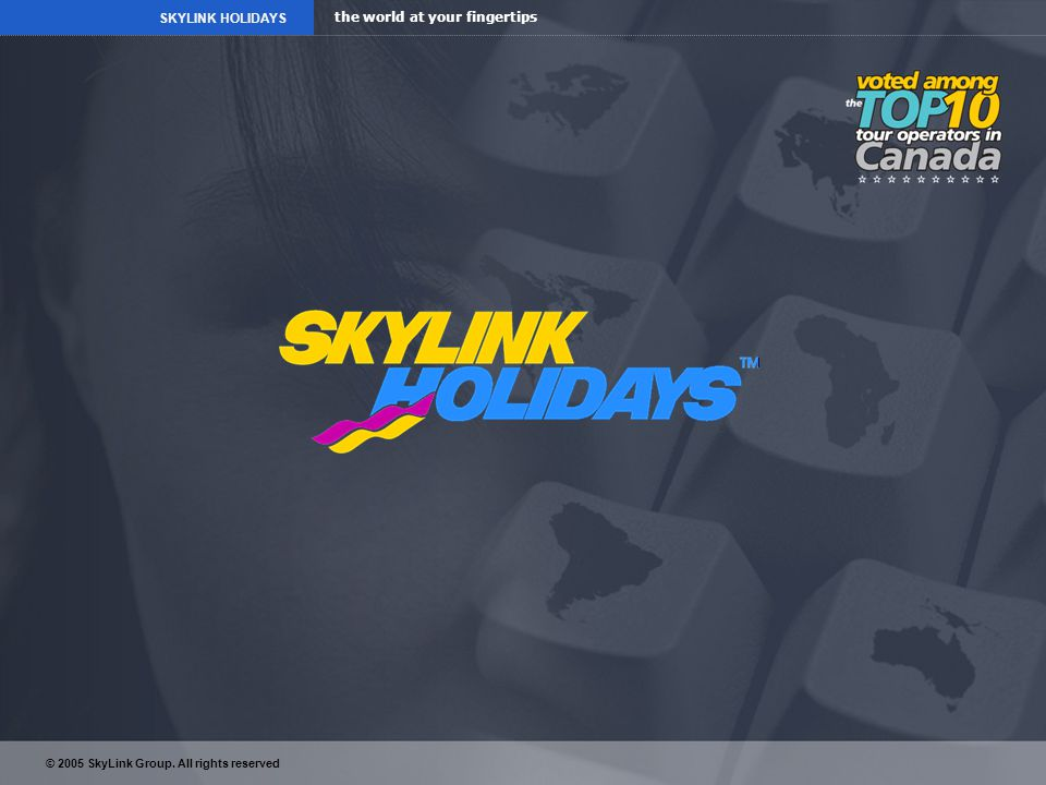the world at your fingertips SKYLINK HOLIDAYS © 2005 SkyLink Group. All rights reserved