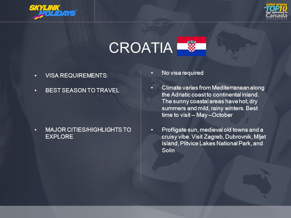 CROATIA VISA REQUIREMENTS: BEST SEASON TO TRAVEL MAJOR CITIES/HIGHLIGHTS TO EXPLORE No visa required Climate varies from Mediterranean along the Adriatic coast to continental inland.