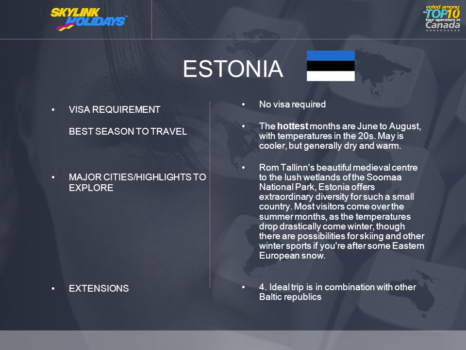 ESTONIA VISA REQUIREMENT BEST SEASON TO TRAVEL MAJOR CITIES/HIGHLIGHTS TO EXPLORE EXTENSIONS No visa required The hottest months are June to August, with temperatures in the 20s.