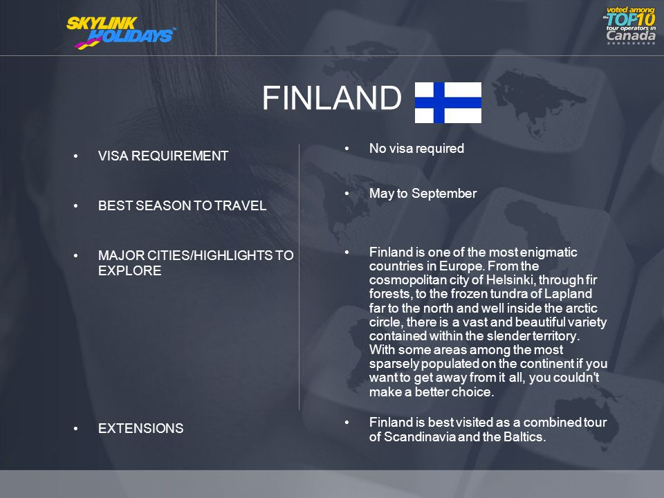 FINLAND VISA REQUIREMENT BEST SEASON TO TRAVEL MAJOR CITIES/HIGHLIGHTS TO EXPLORE EXTENSIONS No visa required May to September Finland is one of the most enigmatic countries in Europe.