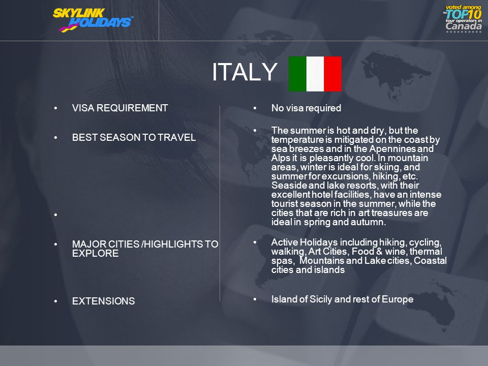 ITALY VISA REQUIREMENT BEST SEASON TO TRAVEL MAJOR CITIES /HIGHLIGHTS TO EXPLORE EXTENSIONS No visa required The summer is hot and dry, but the temperature is mitigated on the coast by sea breezes and in the Apennines and Alps it is pleasantly cool.
