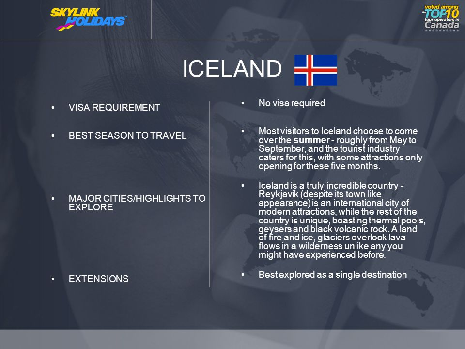 ICELAND VISA REQUIREMENT BEST SEASON TO TRAVEL MAJOR CITIES/HIGHLIGHTS TO EXPLORE EXTENSIONS No visa required Most visitors to Iceland choose to come over the summer - roughly from May to September, and the tourist industry caters for this, with some attractions only opening for these five months.