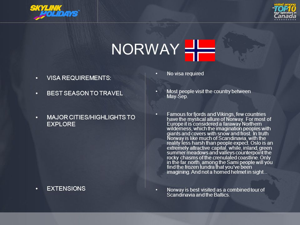 NORWAY VISA REQUIREMENTS: BEST SEASON TO TRAVEL MAJOR CITIES/HIGHLIGHTS TO EXPLORE EXTENSIONS No visa required Most people visit the country between May-Sep.
