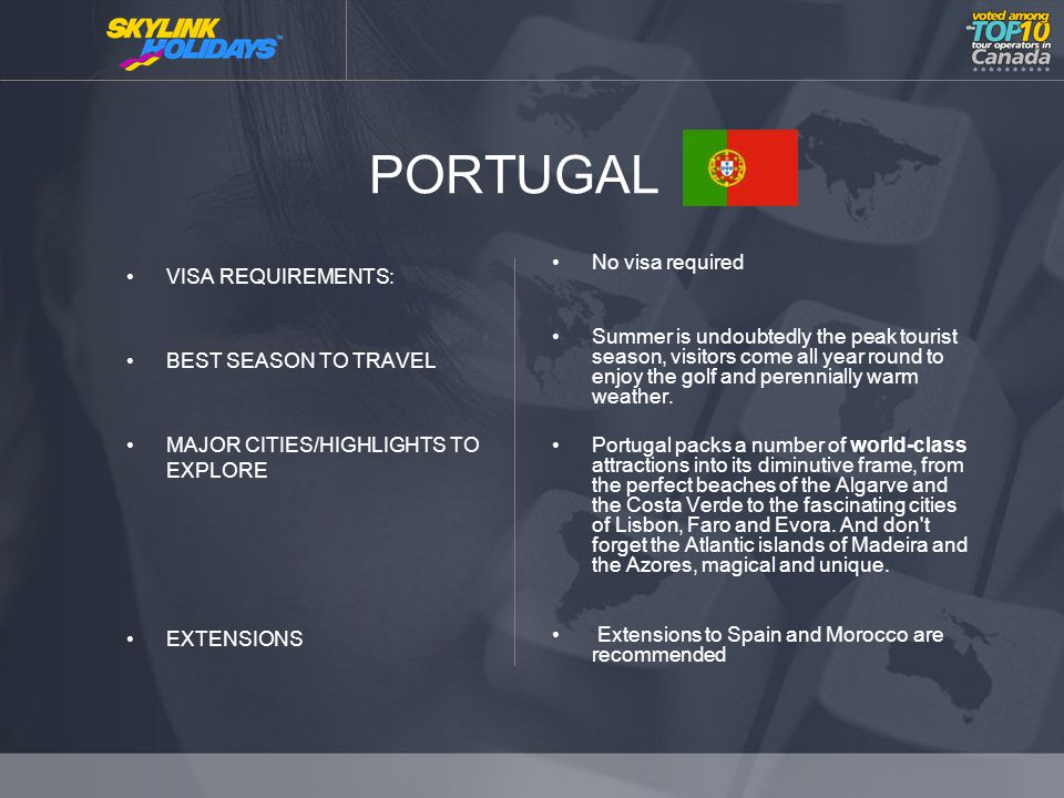 PORTUGAL VISA REQUIREMENTS: BEST SEASON TO TRAVEL MAJOR CITIES/HIGHLIGHTS TO EXPLORE EXTENSIONS No visa required Summer is undoubtedly the peak tourist season, visitors come all year round to enjoy the golf and perennially warm weather.