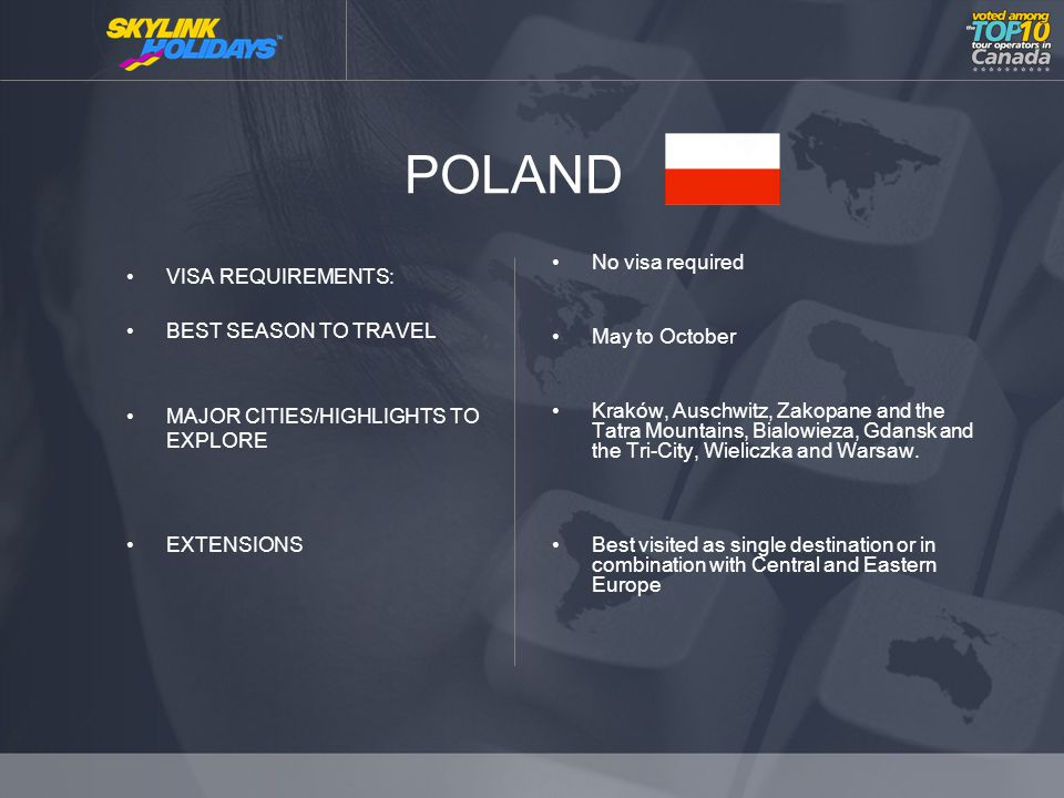 POLAND VISA REQUIREMENTS: BEST SEASON TO TRAVEL MAJOR CITIES/HIGHLIGHTS TO EXPLORE EXTENSIONS No visa required May to October Kraków, Auschwitz, Zakopane and the Tatra Mountains, Bialowieza, Gdansk and the Tri-City, Wieliczka and Warsaw.