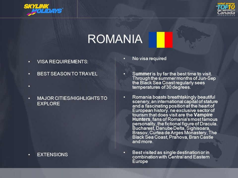 ROMANIA VISA REQUIREMENTS: BEST SEASON TO TRAVEL MAJOR CITIES/HIGHLIGHTS TO EXPLORE EXTENSIONS No visa required Summer is by far the best time to visit.
