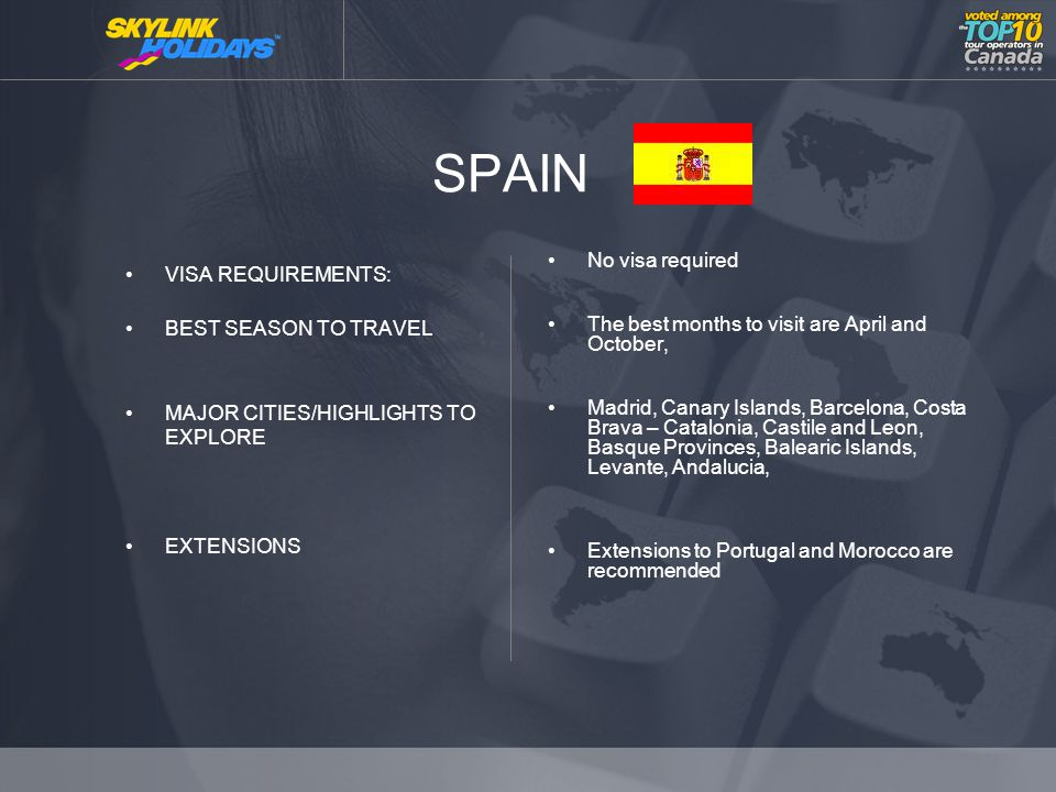 SPAIN VISA REQUIREMENTS: BEST SEASON TO TRAVEL MAJOR CITIES/HIGHLIGHTS TO EXPLORE EXTENSIONS No visa required The best months to visit are April and October, Madrid, Canary Islands, Barcelona, Costa Brava – Catalonia, Castile and Leon, Basque Provinces, Balearic Islands, Levante, Andalucia, Extensions to Portugal and Morocco are recommended