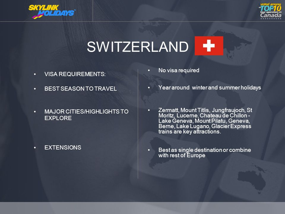 SWITZERLAND VISA REQUIREMENTS: BEST SEASON TO TRAVEL MAJOR CITIES/HIGHLIGHTS TO EXPLORE EXTENSIONS No visa required Year around winter and summer holidays Zermatt, Mount Titlis, Jungfraujoch, St Moritz, Lucerne, Chateau de Chillon - Lake Geneva, Mount Pilatu, Geneva, Berne, Lake Lugano, Glacier Express trains are key attractions.