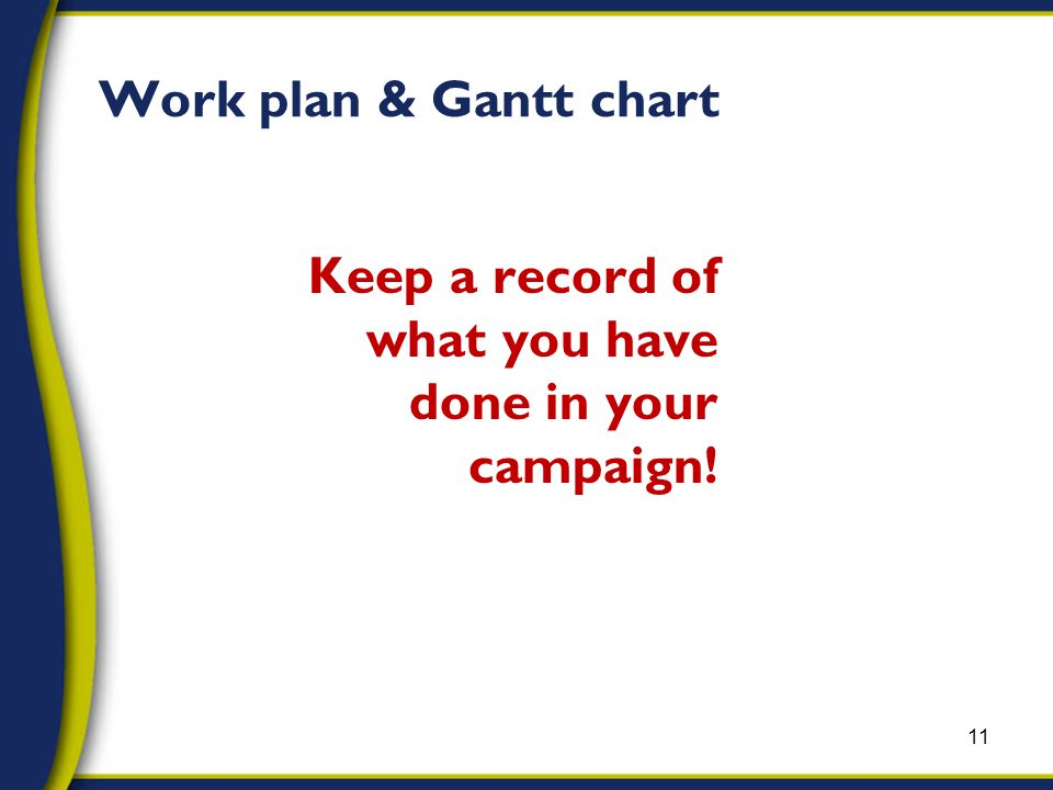 Keep a record of what you have done in your campaign! 11 Work plan & Gantt chart