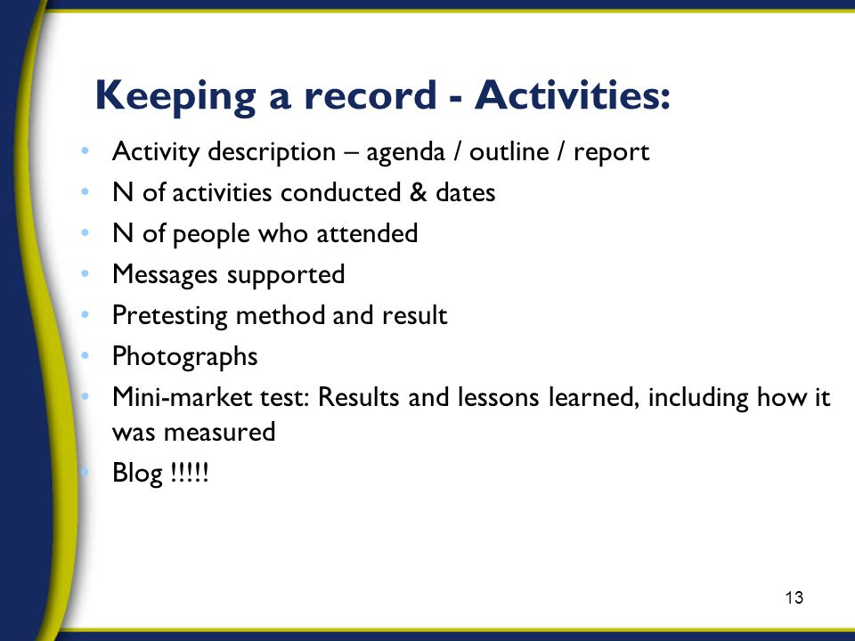 Activity description – agenda / outline / report N of activities conducted & dates N of people who attended Messages supported Pretesting method and result Photographs Mini-market test: Results and lessons learned, including how it was measured Blog !!!!.