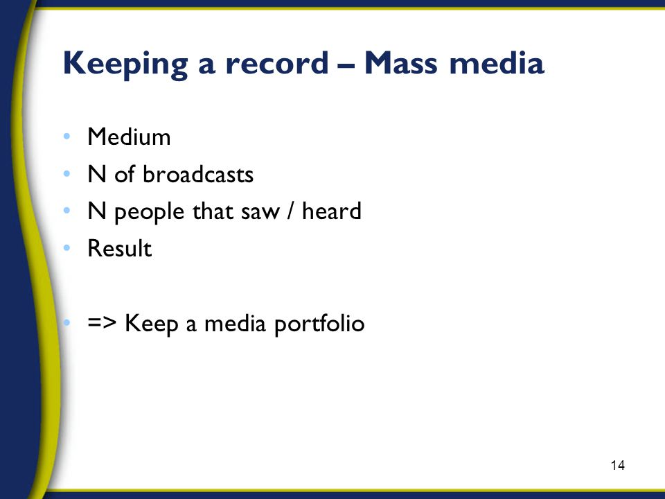 Keeping a record – Mass media Medium N of broadcasts N people that saw / heard Result => Keep a media portfolio 14