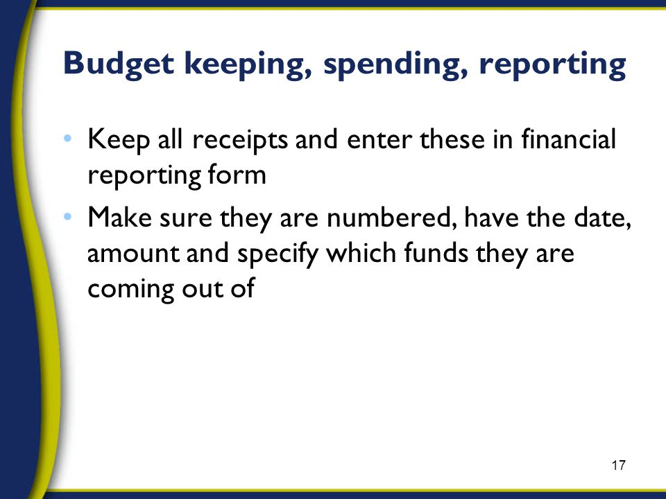 Keep all receipts and enter these in financial reporting form Make sure they are numbered, have the date, amount and specify which funds they are coming out of 17 Budget keeping, spending, reporting
