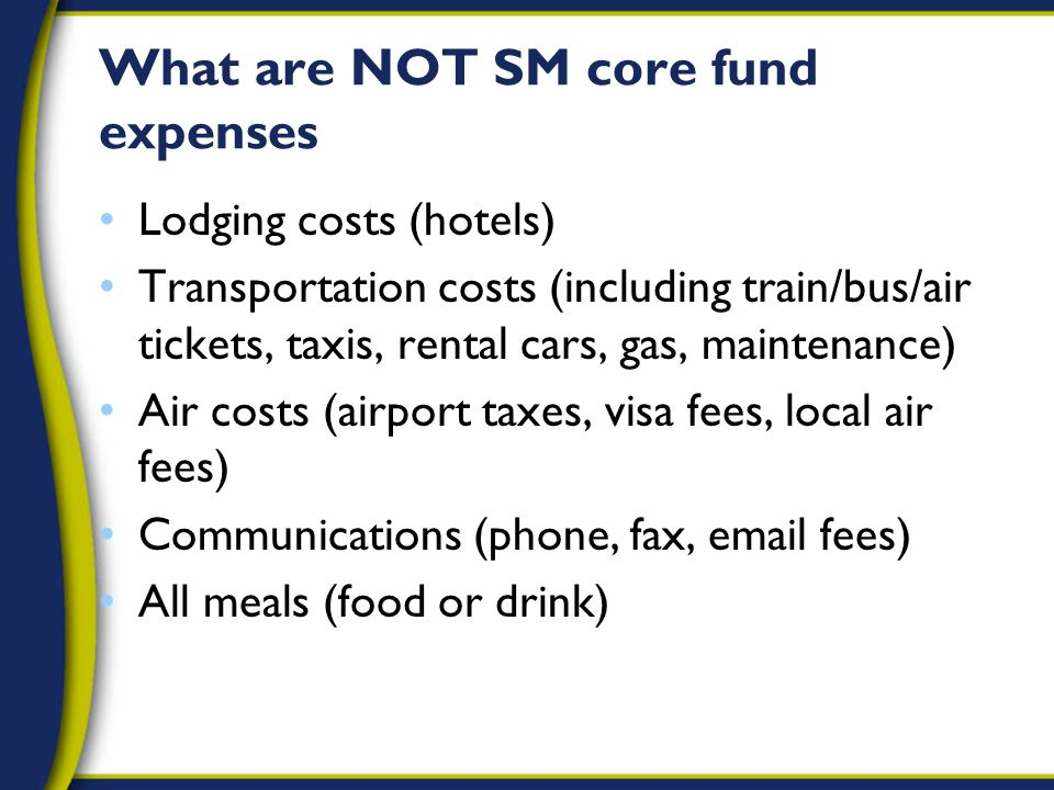 What are NOT SM core fund expenses Lodging costs (hotels) Transportation costs (including train/bus/air tickets, taxis, rental cars, gas, maintenance) Air costs (airport taxes, visa fees, local air fees) Communications (phone, fax, email fees) All meals (food or drink)