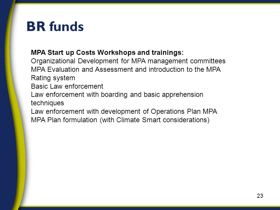 23 BR funds MPA Start up Costs Workshops and trainings: Organizational Development for MPA management committees MPA Evaluation and Assessment and introduction to the MPA Rating system Basic Law enforcement Law enforcement with boarding and basic apprehension techniques Law enforcement with development of Operations Plan MPA MPA Plan formulation (with Climate Smart considerations)