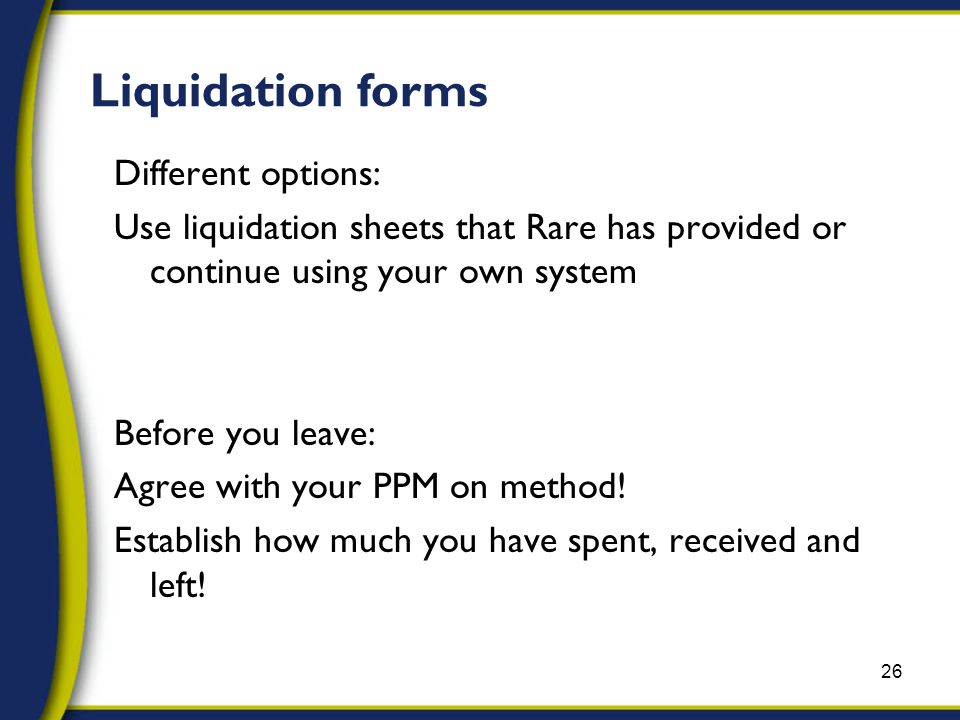 Liquidation forms Different options: Use liquidation sheets that Rare has provided or continue using your own system Before you leave: Agree with your PPM on method.