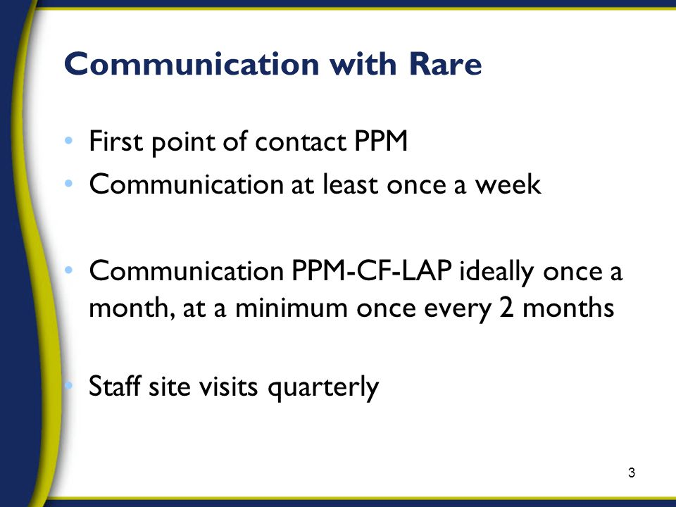 Communication with Rare First point of contact PPM Communication at least once a week Communication PPM-CF-LAP ideally once a month, at a minimum once every 2 months Staff site visits quarterly 3