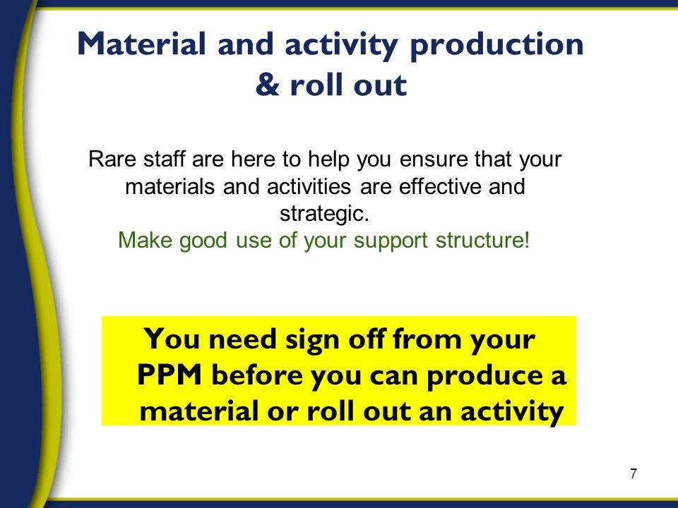 Material and activity production & roll out You need sign off from your PPM before you can produce a material or roll out an activity 7 Rare staff are here to help you ensure that your materials and activities are effective and strategic.