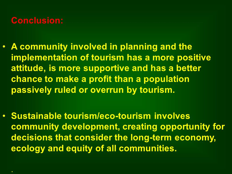 Conclusion: A community involved in planning and the implementation of tourism has a more positive attitude, is more supportive and has a better chance to make a profit than a population passively ruled or overrun by tourism.