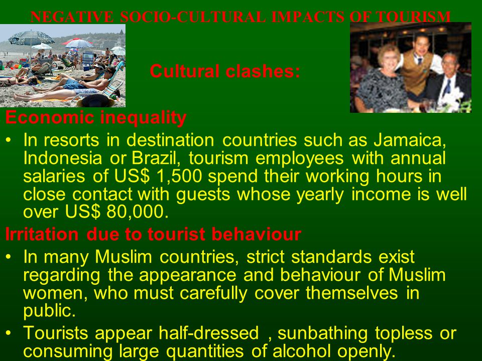 NEGATIVE SOCIO-CULTURAL IMPACTS OF TOURISM Cultural clashes: Economic inequality In resorts in destination countries such as Jamaica, Indonesia or Brazil, tourism employees with annual salaries of US$ 1,500 spend their working hours in close contact with guests whose yearly income is well over US$ 80,000.