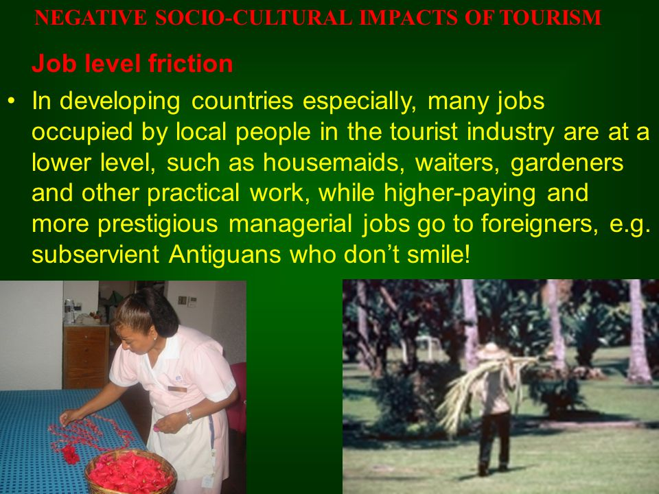 Job level friction In developing countries especially, many jobs occupied by local people in the tourist industry are at a lower level, such as housemaids, waiters, gardeners and other practical work, while higher-paying and more prestigious managerial jobs go to foreigners, e.g.