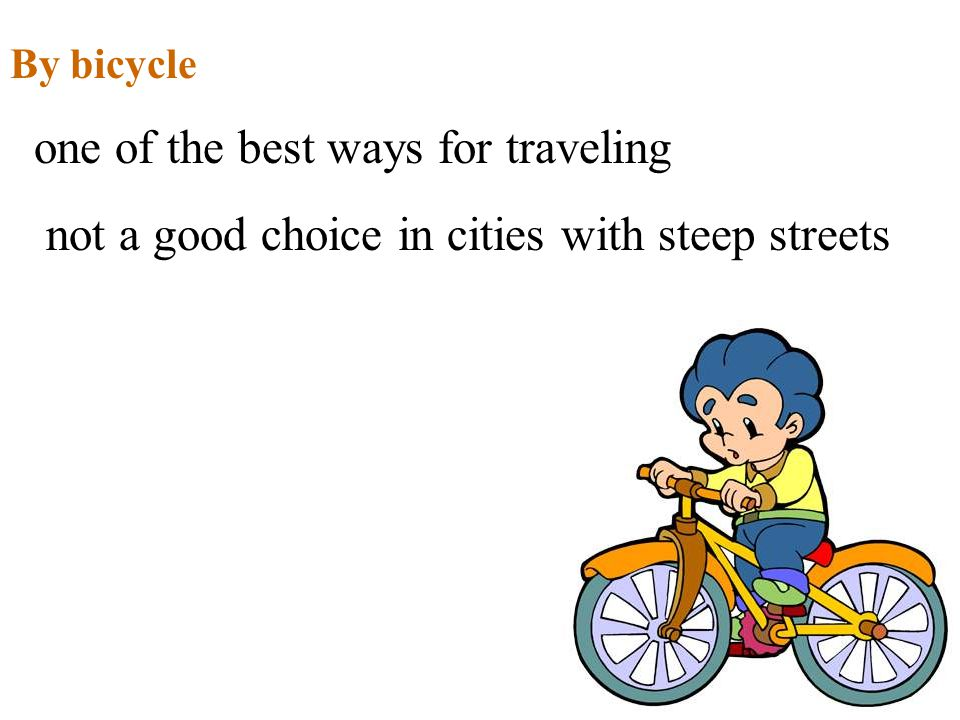 By bicycle one of the best ways for traveling not a good choice in cities with steep streets