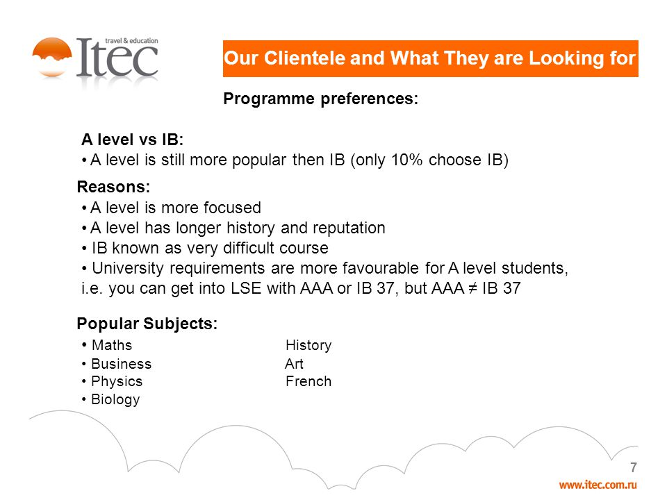 7 Our Clientele and What They are Looking for Programme preferences: A level vs IB: A level is still more popular then IB (only 10% choose IB) Reasons: A level is more focused A level has longer history and reputation IB known as very difficult course University requirements are more favourable for A level students, i.e.