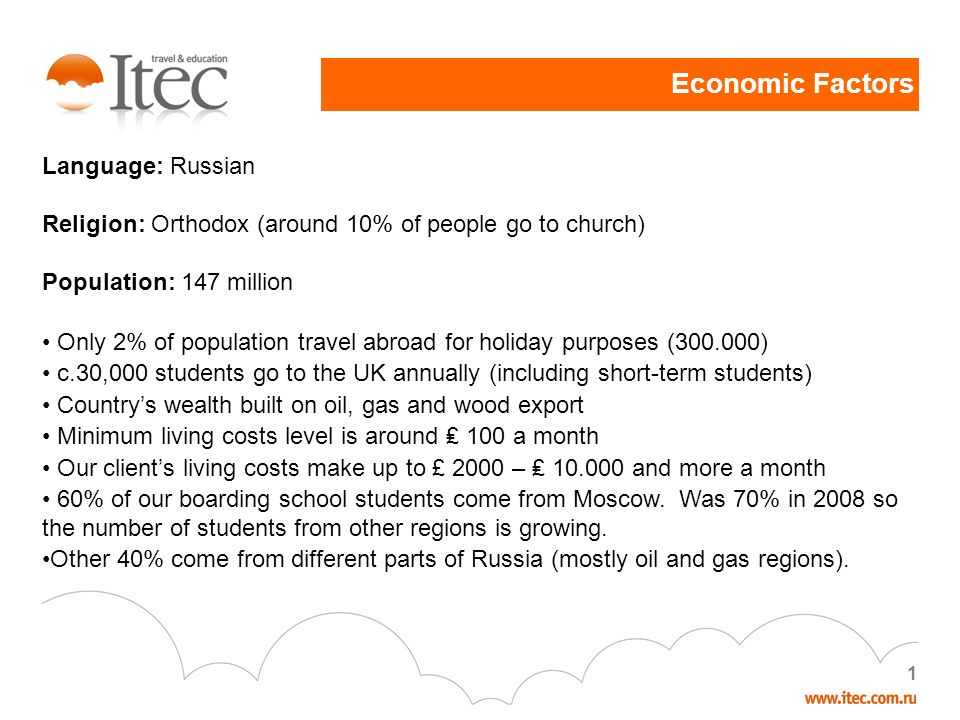 Economic Factors 1 Language: Russian Religion: Orthodox (around 10% of people go to church) Population: 147 million Only 2% of population travel abroad for holiday purposes (300.000) c.30,000 students go to the UK annually (including short-term students) Countrys wealth built on oil, gas and wood export Minimum living costs level is around 100 a month Our clients living costs make up to £ 2000 – 10.000 and more a month 60% of our boarding school students come from Moscow.