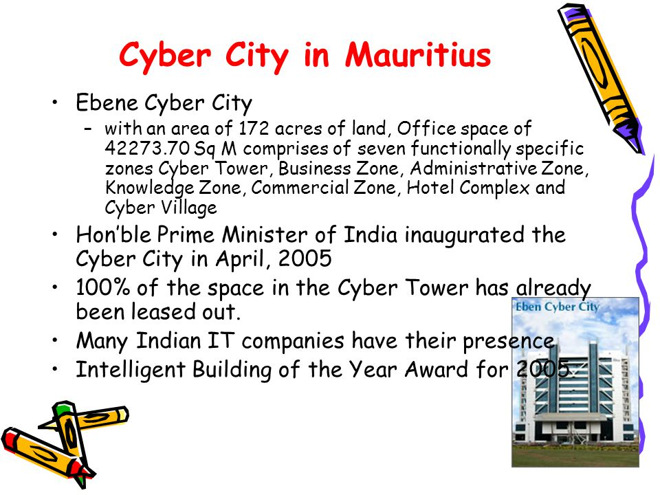 13 Cyber City in Mauritius Ebene Cyber City –with an area of 172 acres of land, Office space of 42273.70 Sq M comprises of seven functionally specific zones Cyber Tower, Business Zone, Administrative Zone, Knowledge Zone, Commercial Zone, Hotel Complex and Cyber Village Honble Prime Minister of India inaugurated the Cyber City in April, 2005 100% of the space in the Cyber Tower has already been leased out.