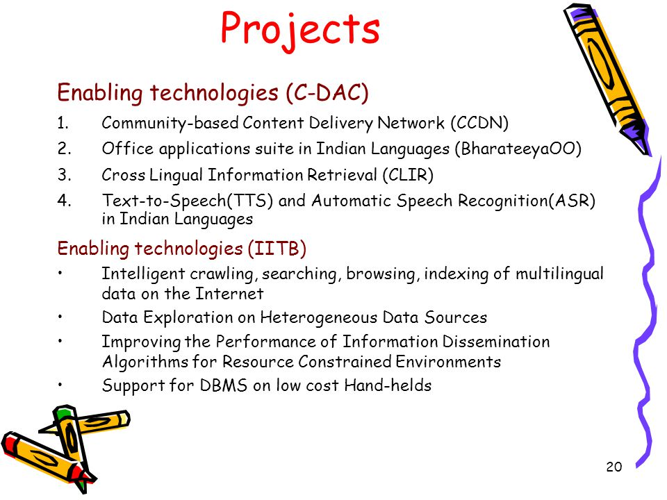 20 Projects Enabling technologies (C-DAC) 1.Community-based Content Delivery Network (CCDN) 2.Office applications suite in Indian Languages (BharateeyaOO) 3.Cross Lingual Information Retrieval (CLIR) 4.Text-to-Speech(TTS) and Automatic Speech Recognition(ASR) in Indian Languages Enabling technologies (IITB) Intelligent crawling, searching, browsing, indexing of multilingual data on the Internet Data Exploration on Heterogeneous Data Sources Improving the Performance of Information Dissemination Algorithms for Resource Constrained Environments Support for DBMS on low cost Hand-helds