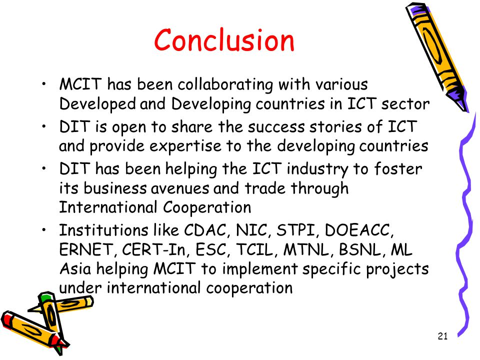 21 Conclusion MCIT has been collaborating with various Developed and Developing countries in ICT sector DIT is open to share the success stories of ICT and provide expertise to the developing countries DIT has been helping the ICT industry to foster its business avenues and trade through International Cooperation Institutions like CDAC, NIC, STPI, DOEACC, ERNET, CERT-In, ESC, TCIL, MTNL, BSNL, ML Asia helping MCIT to implement specific projects under international cooperation