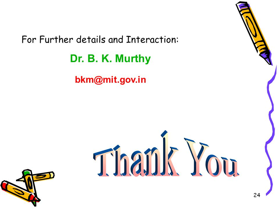 24 For Further details and Interaction: Dr. B. K. Murthy bkm@mit.gov.in