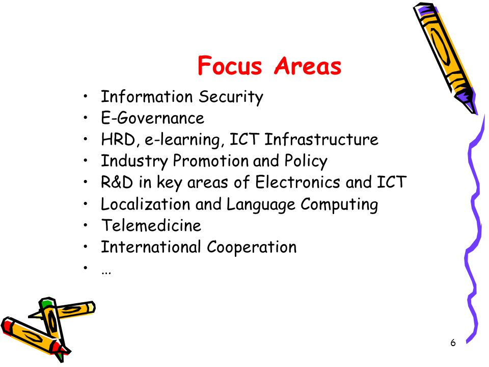 6 Focus Areas Information Security E-Governance HRD, e-learning, ICT Infrastructure Industry Promotion and Policy R&D in key areas of Electronics and ICT Localization and Language Computing Telemedicine International Cooperation …
