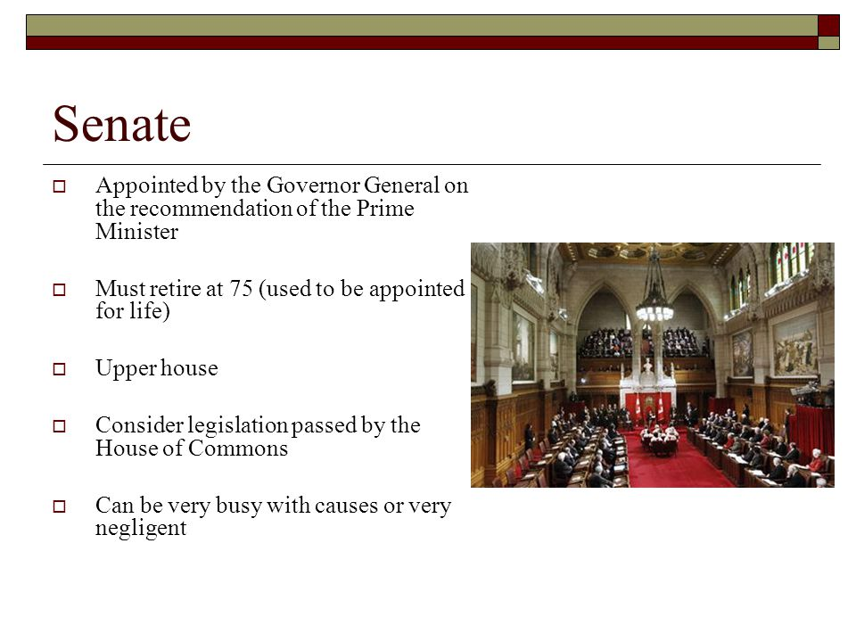Senate Appointed by the Governor General on the recommendation of the Prime Minister Must retire at 75 (used to be appointed for life) Upper house Consider legislation passed by the House of Commons Can be very busy with causes or very negligent