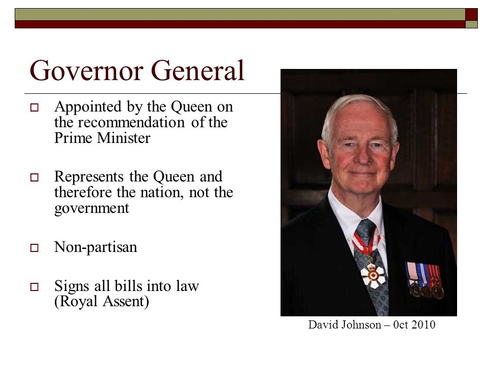 Governor General Appointed by the Queen on the recommendation of the Prime Minister Represents the Queen and therefore the nation, not the government Non-partisan Signs all bills into law (Royal Assent) David Johnson – 0ct 2010